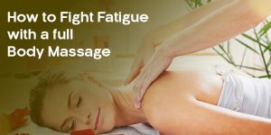 how-to-fight-fatigue-with-a-full-body-massage