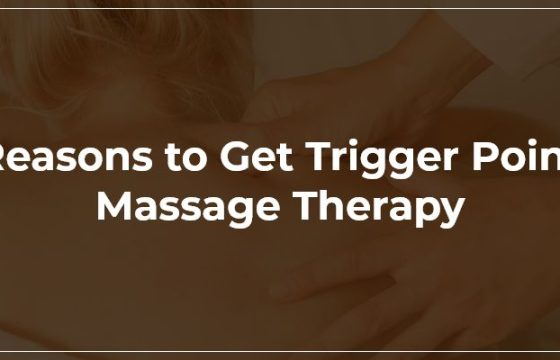 Reasons To Get Trigger Point Massage Therapy